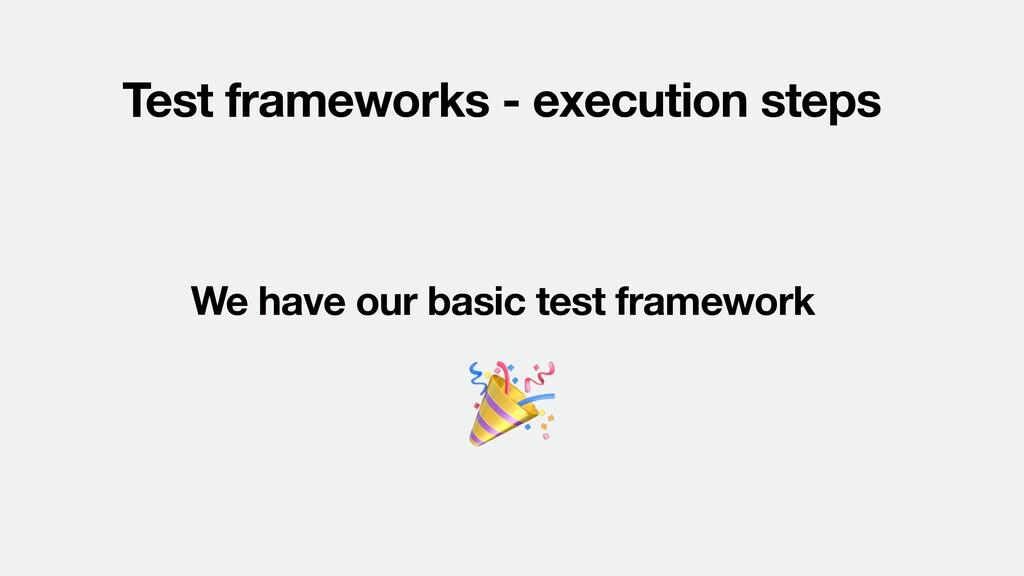 Test frameworks - execution steps We have our b...