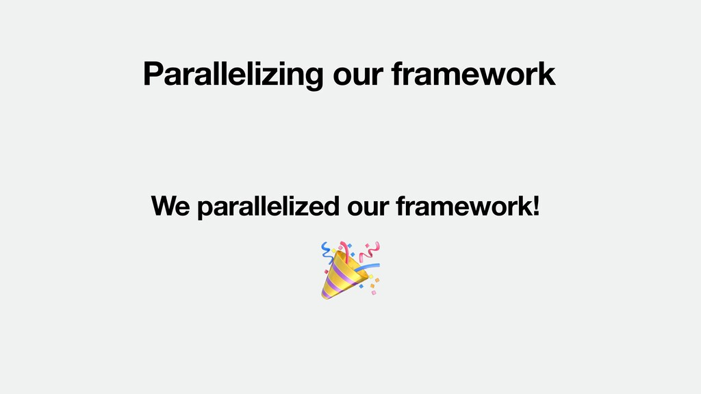 Parallelizing our framework We parallelized our...