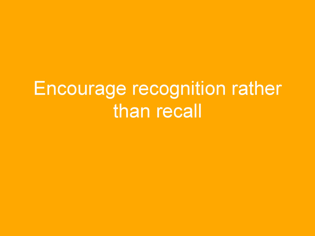 Encourage recognition rather than recall