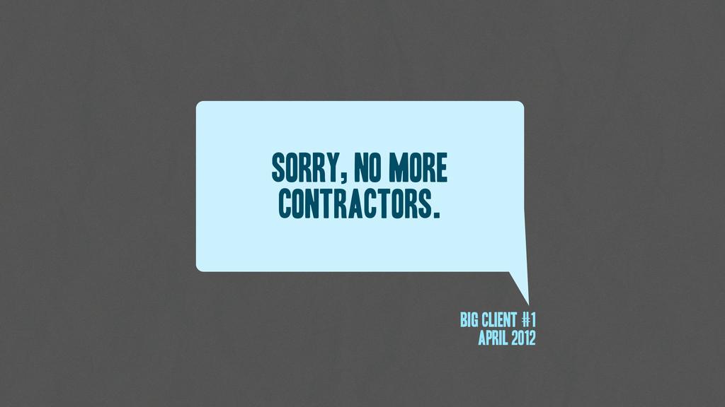 Sorry, No more contractors. Big client #1 April...