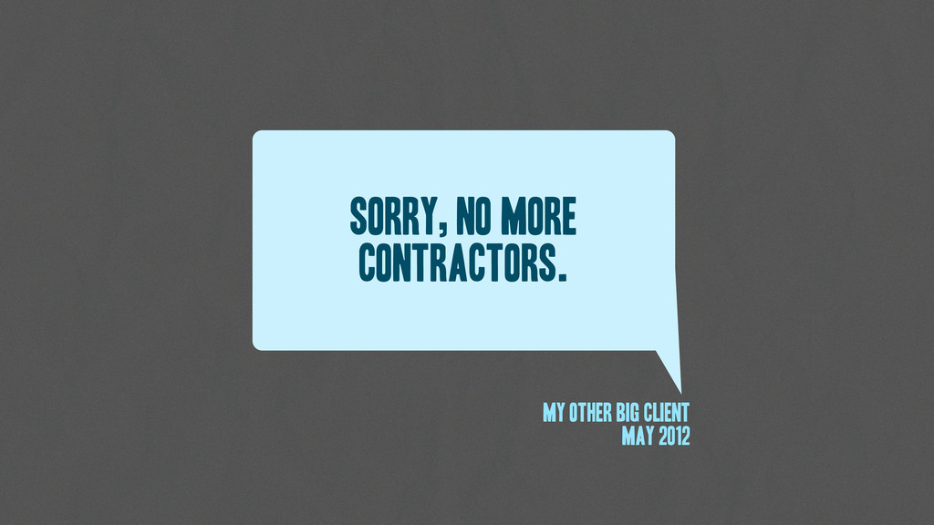 Sorry, No more contractors. My other big client...