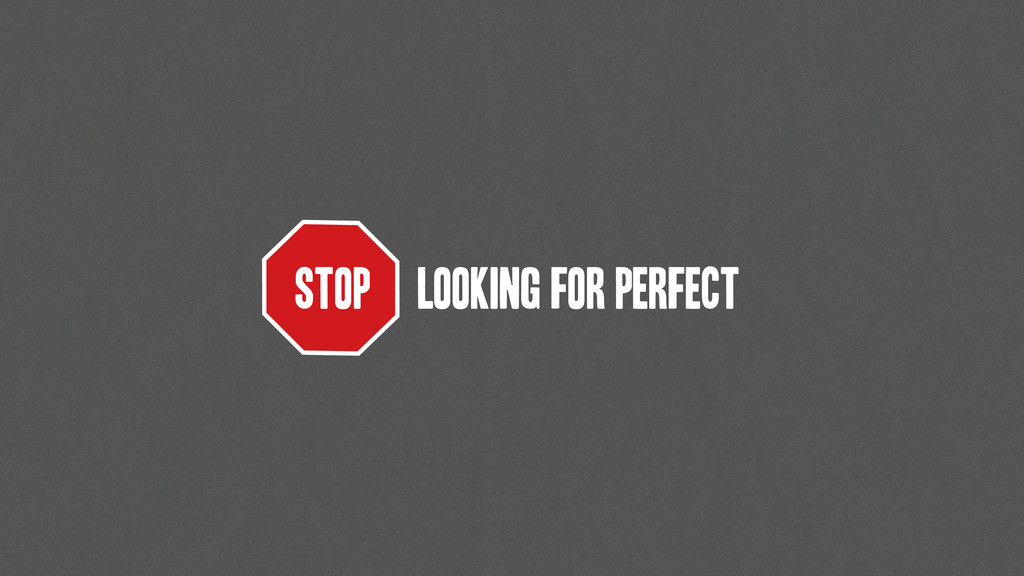 STOP LOOKING FOR perfect