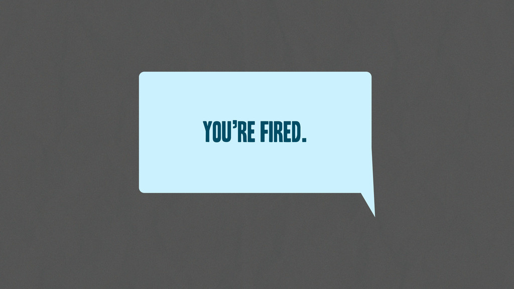 You're fired.