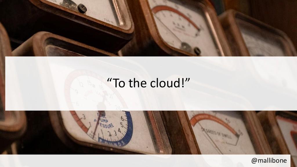 "@mallibone ""To the cloud!"""
