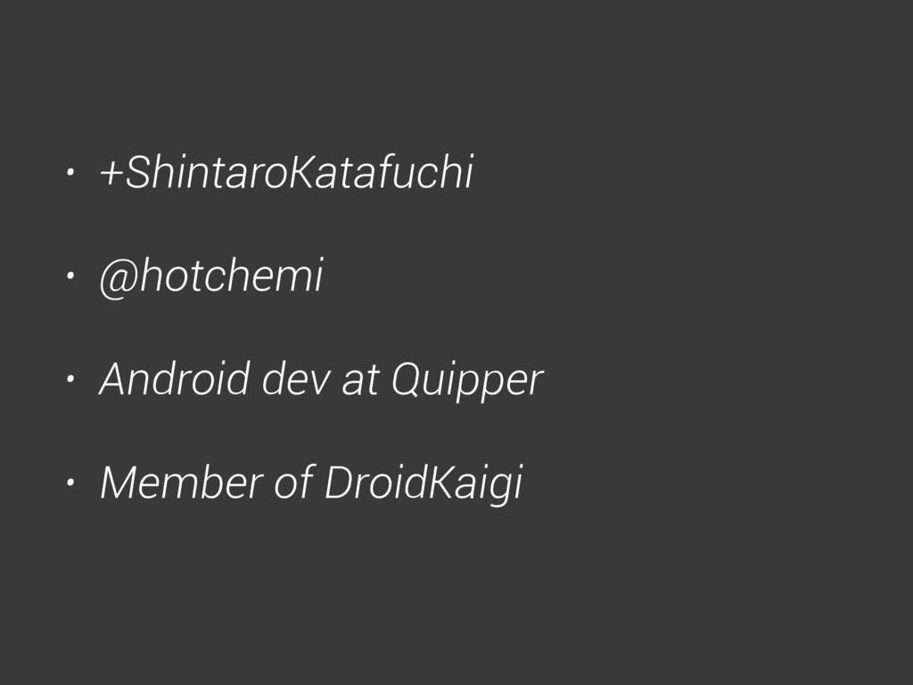 • +ShintaroKatafuchi • @hotchemi • Android dev ...
