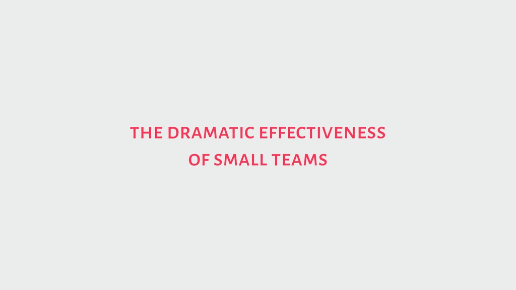 the dramatic effectiveness of small teams