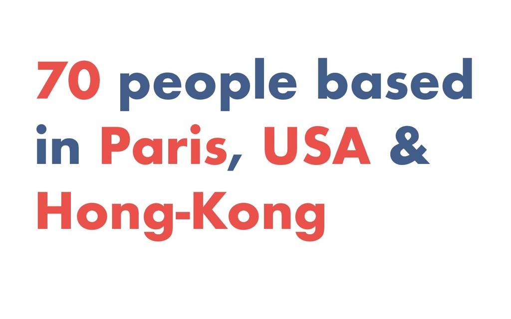 70 people based in Paris, USA & Hong-Kong