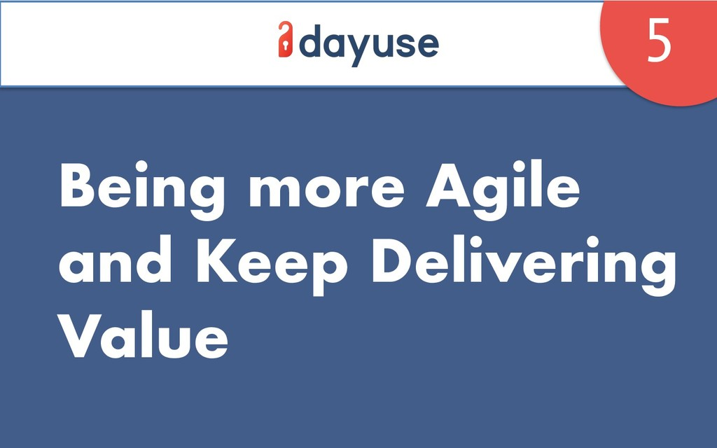 Being more Agile and Keep Delivering Value 5