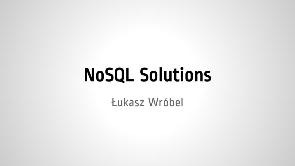 NoSQL Solutions Łukasz Wróbel