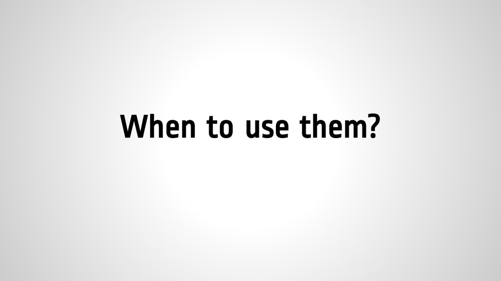 When to use them?