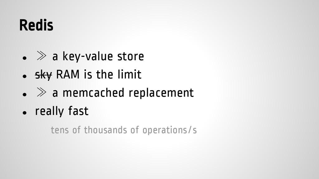 Redis ● ≫ a key-value store ● sky RAM is the li...