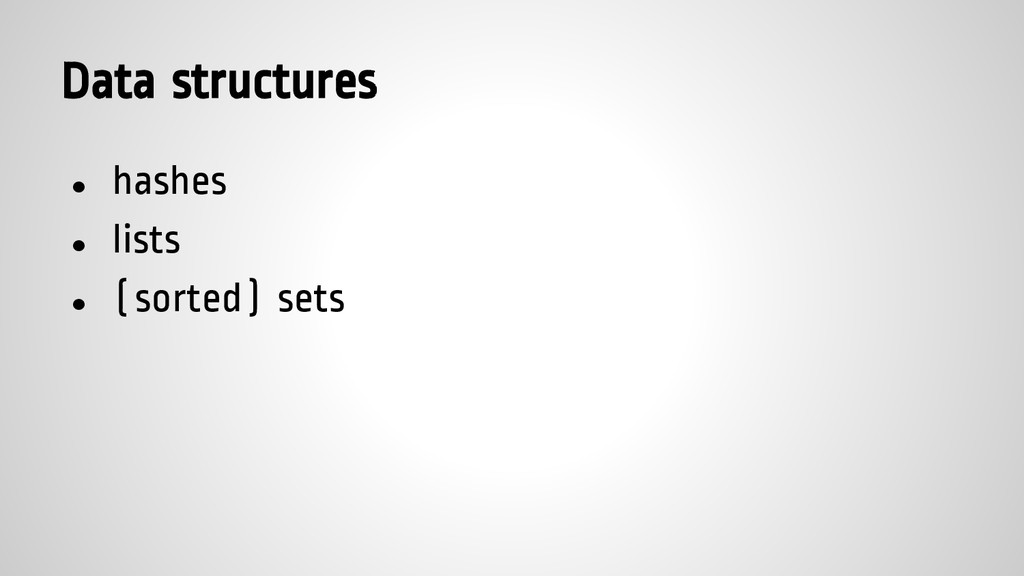 Data structures ● hashes ● lists ● (sorted) sets