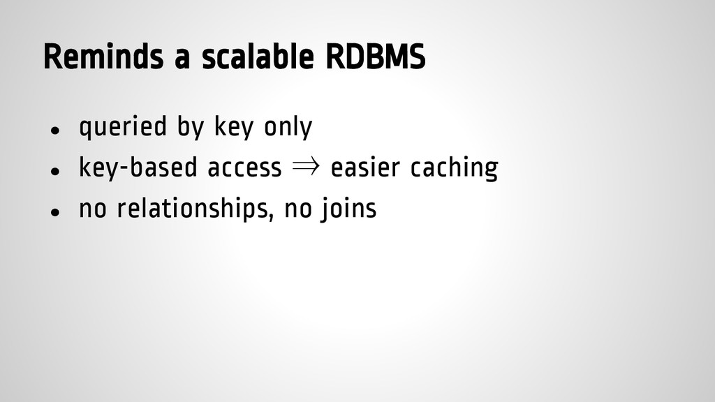 Reminds a scalable RDBMS ● queried by key only ...