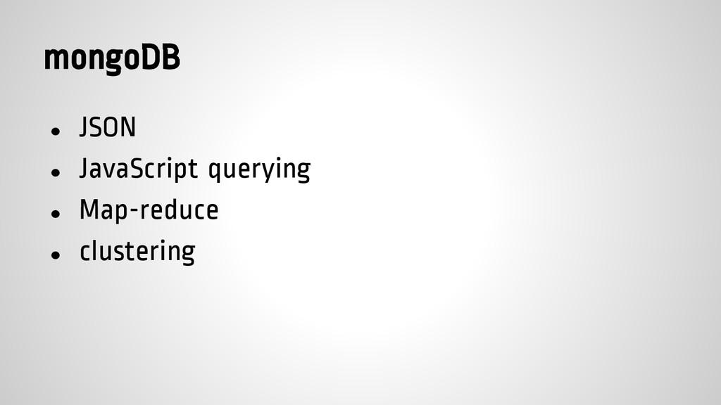 mongoDB ● JSON ● JavaScript querying ● Map-redu...