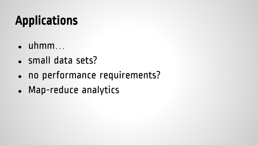 Applications ● uhmm… ● small data sets? ● no pe...