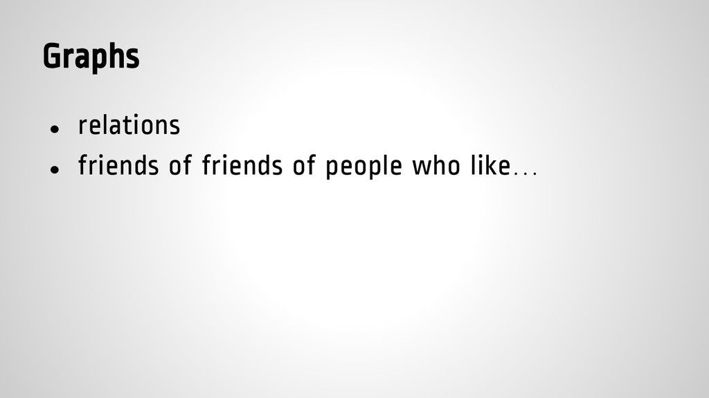 Graphs ● relations ● friends of friends of peop...