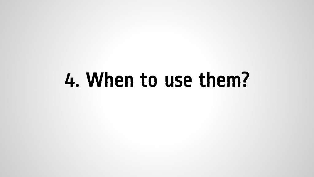 4. When to use them?