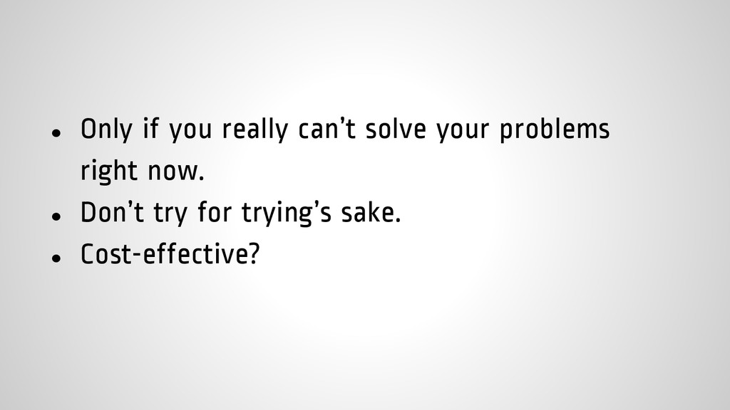 ● Only if you really can't solve your problems ...
