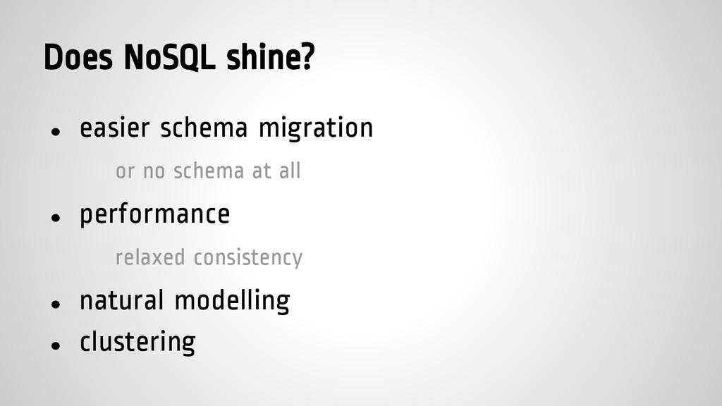 Does NoSQL shine? ● easier schema migration or ...