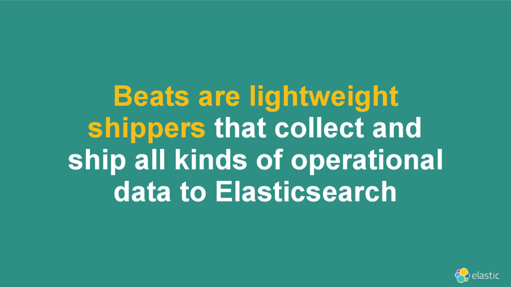 Beats are lightweight shippers that collect and...