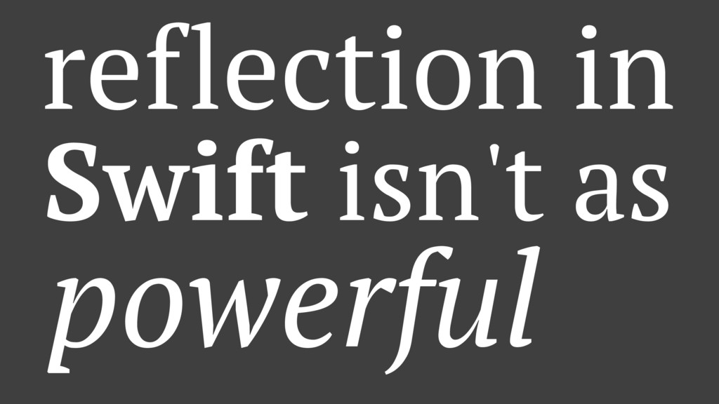 reflection in Swift isn't as powerful