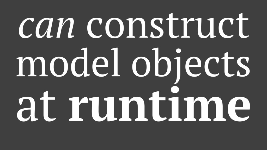 can construct model objects at runtime