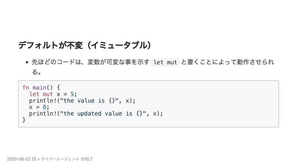 デフォルトが不変(イミュータブル) 先ほどのコードは、変数が可変な事を⽰す let mut と...