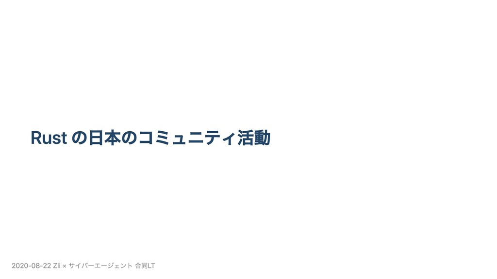 Rust の⽇本のコミュニティ活動 2020-08-22 Zli × サイバーエージェント 合...