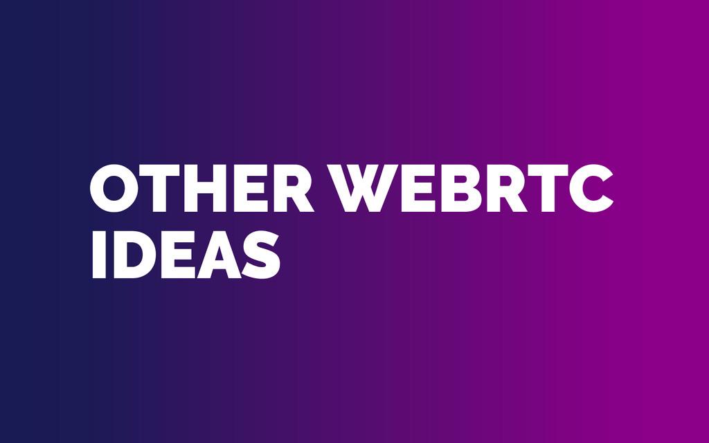 OTHER WEBRTC IDEAS