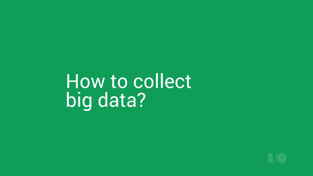 How to collect big data?