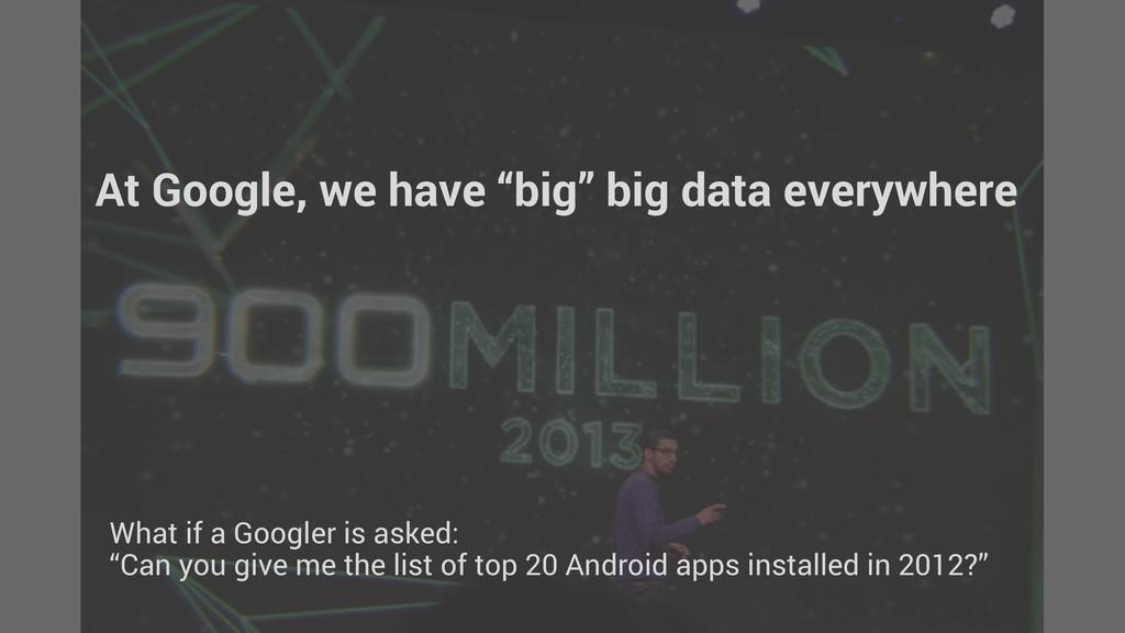 "At Google, we have ""big"" big data everywhere Wh..."