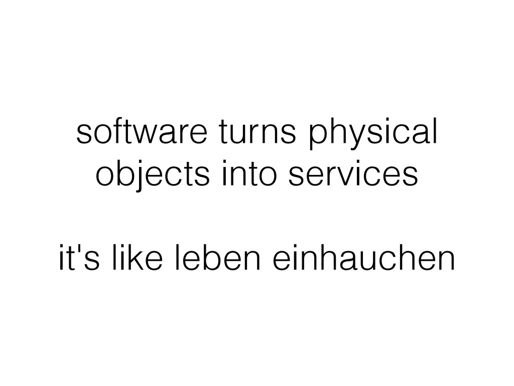 software turns physical objects into services !...