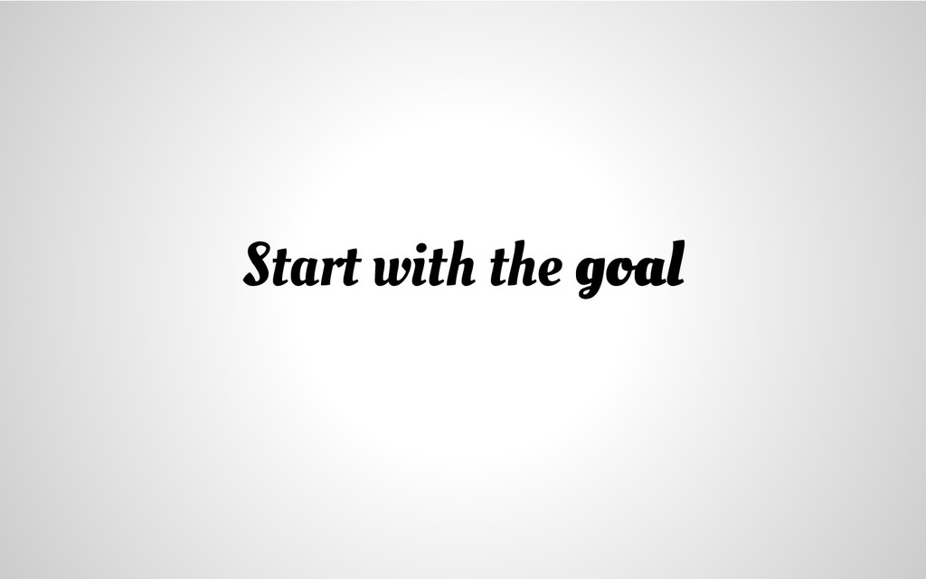 Start with the goal