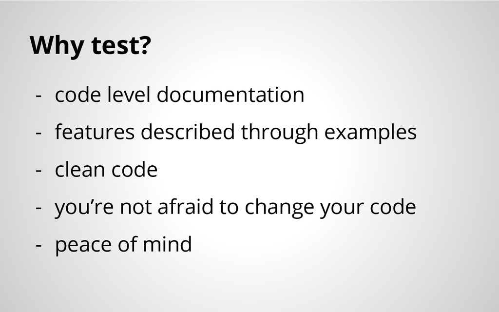 Why test? - code level documentation - features...