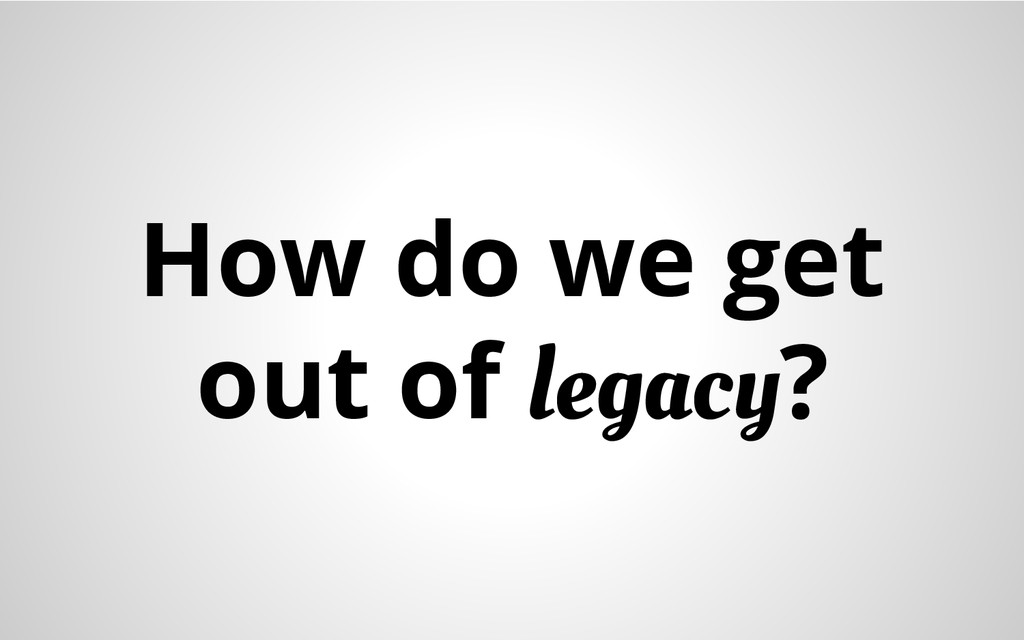 How do we get out of legacy?