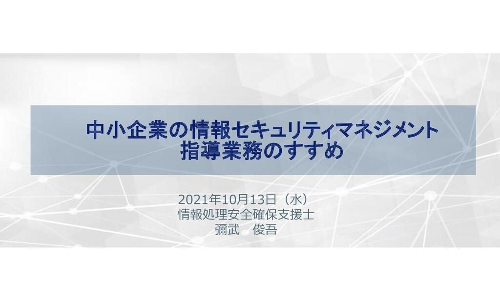 中小企業の情報セキュリティマネジメント 指導業務のすすめ 2021年10月13日(水) 情報処...