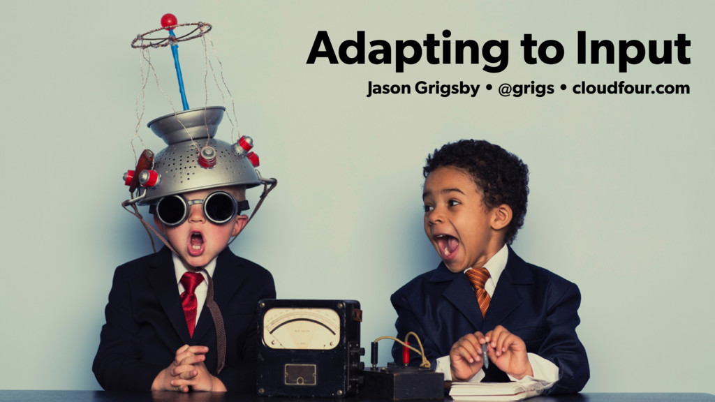 Adapting to Input Jason Grigsby • @grigs • clou...