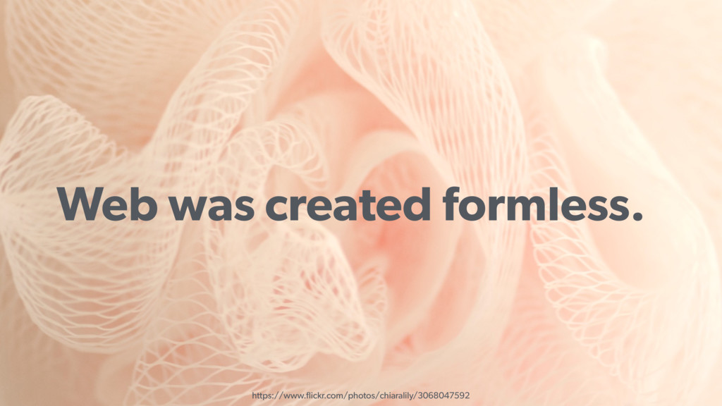 Web was created formless. https://www.flickr.com...