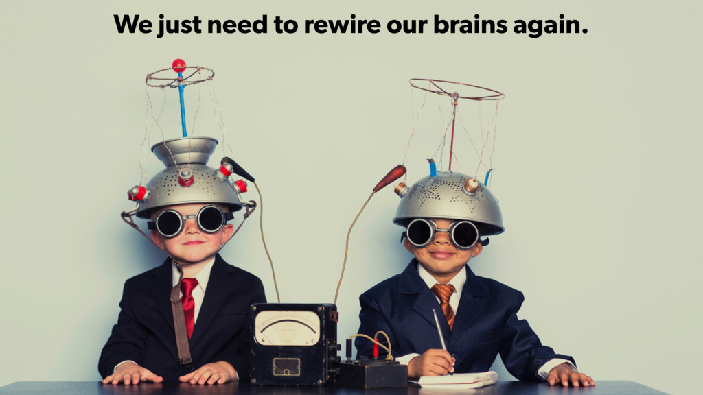 We just need to rewire our brains again.