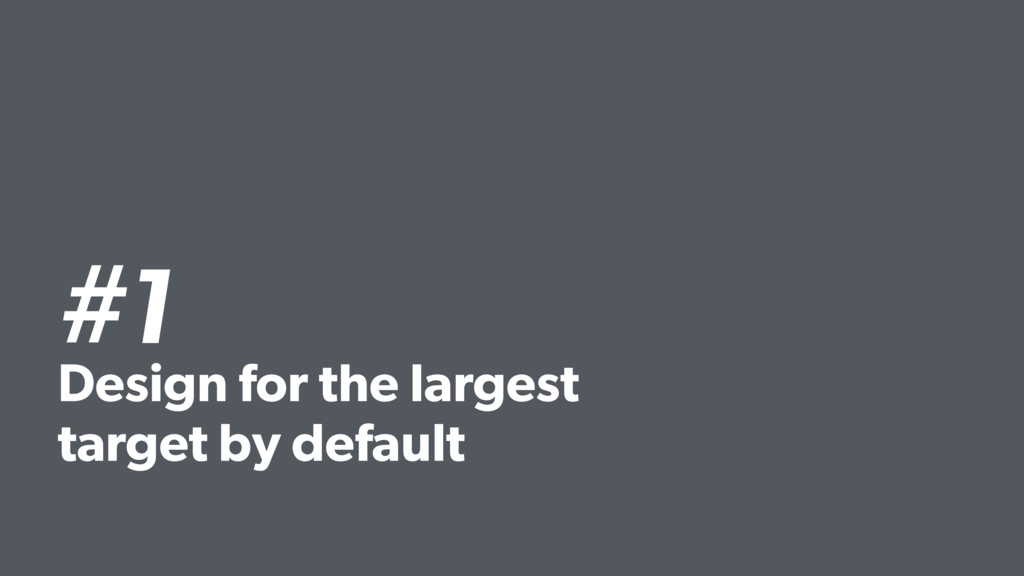 #1 Design for the largest target by default