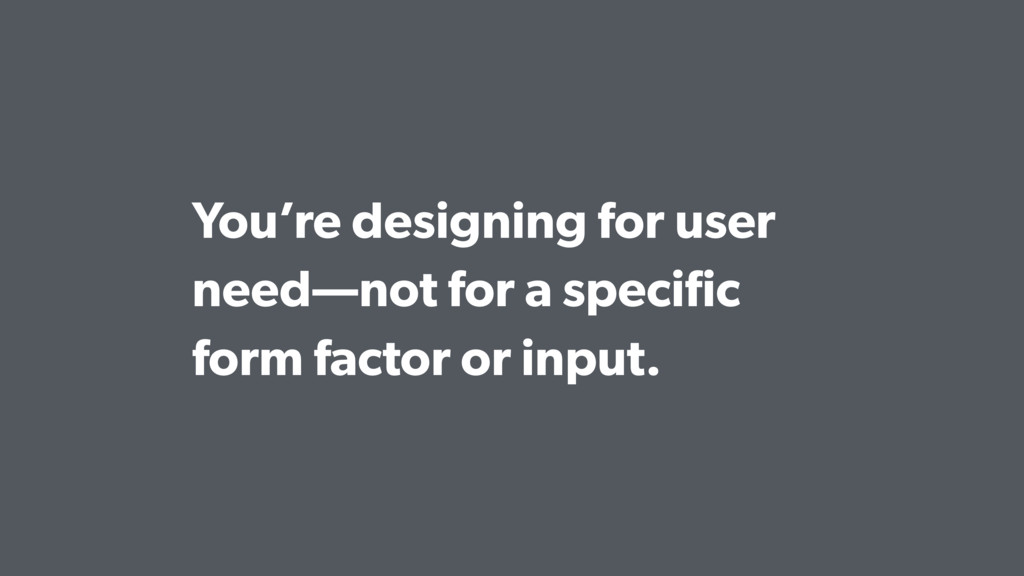 You're designing for user need—not for a specifi...