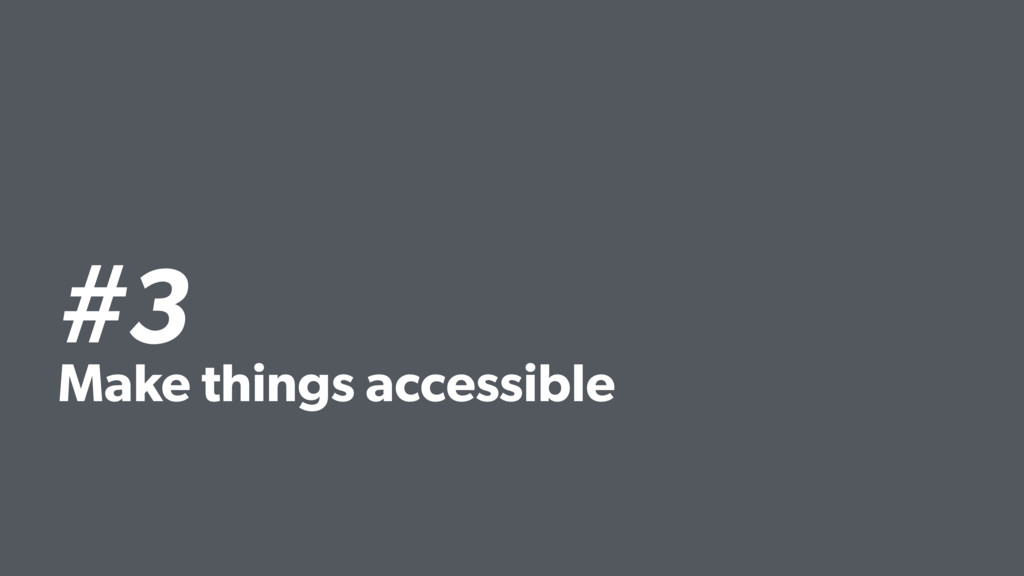 #3 Make things accessible