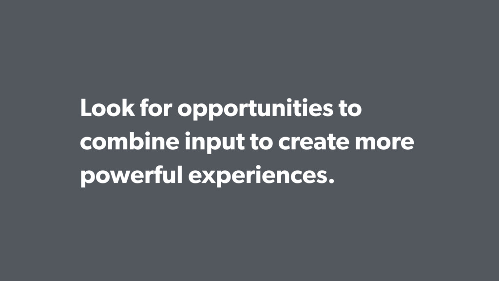 Look for opportunities to combine input to crea...