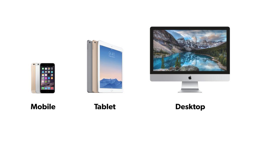 Mobile Tablet Desktop