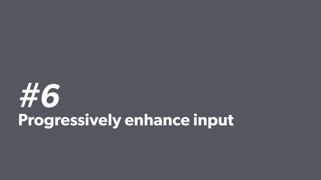 #6 Progressively enhance input