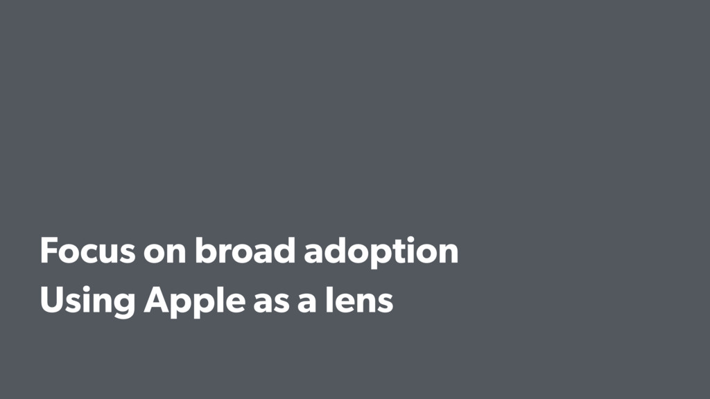 Focus on broad adoption Using Apple as a lens