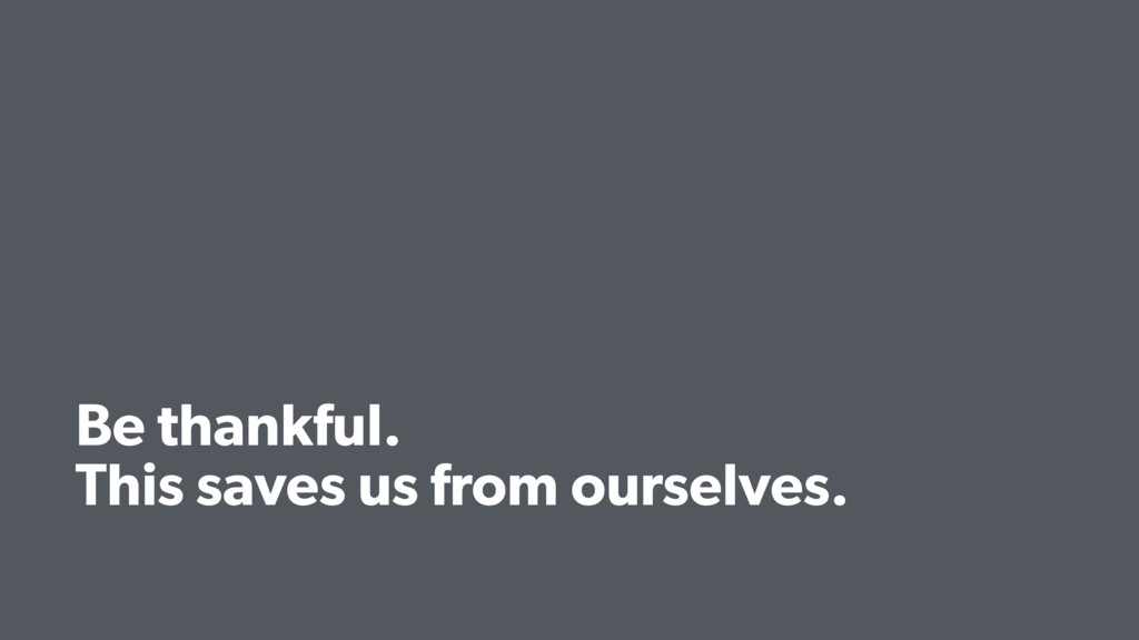 Be thankful. This saves us from ourselves.