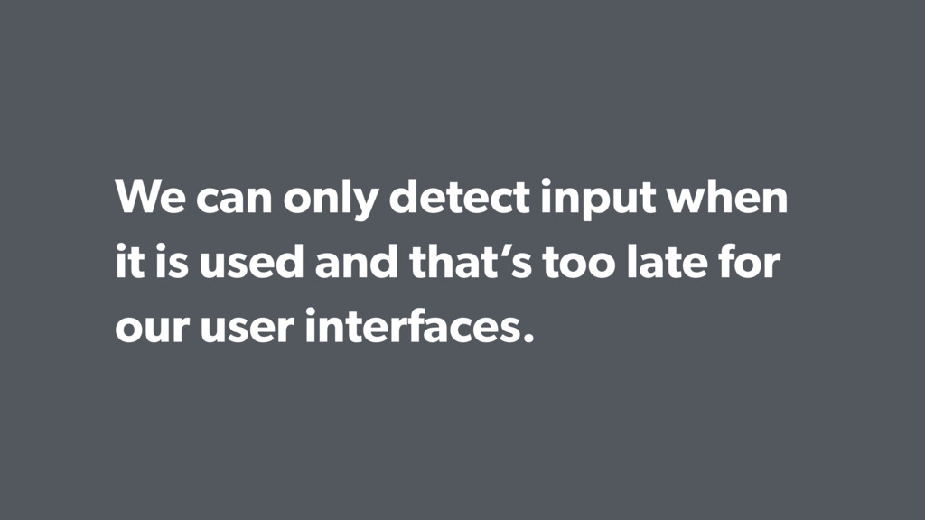 We can only detect input when it is used and th...