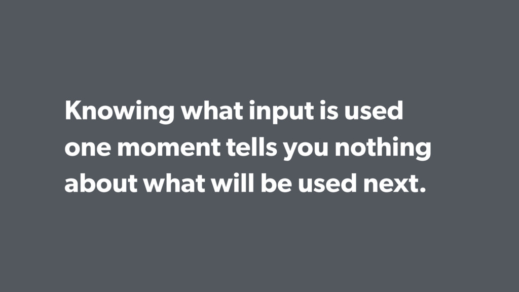 Knowing what input is used one moment tells you...