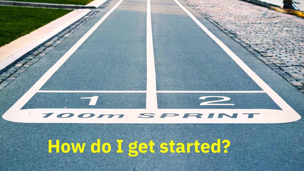 How do I get started?